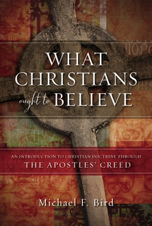 What Christians Ought to Believe, Michael Bird