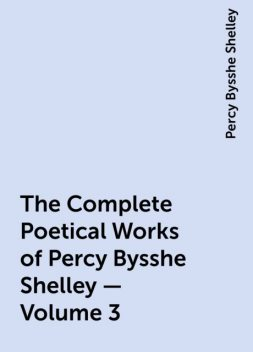The Complete Poetical Works of Percy Bysshe Shelley — Volume 3, Percy Bysshe Shelley