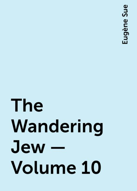 The Wandering Jew — Volume 10, Eugène Sue