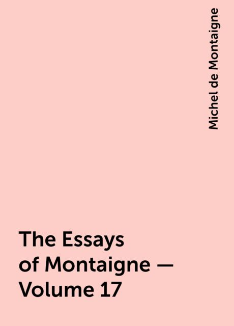 The Essays of Montaigne — Volume 17, Michel de Montaigne
