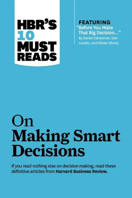 """HBR's 10 Must Reads on Making Smart Decisions (with featured article """"Before You Make That Big Decision…"""" by Daniel Kahneman, Dan Lovallo, and Olivier Sibony), Harvard Business Review"""