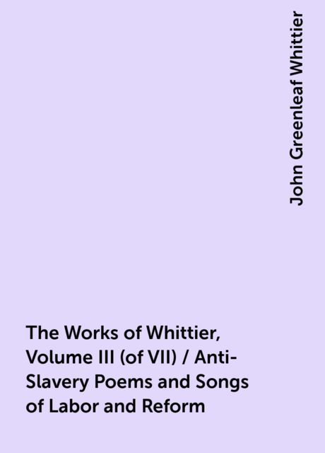 The Works of Whittier, Volume III (of VII) / Anti-Slavery Poems and Songs of Labor and Reform, John Greenleaf Whittier