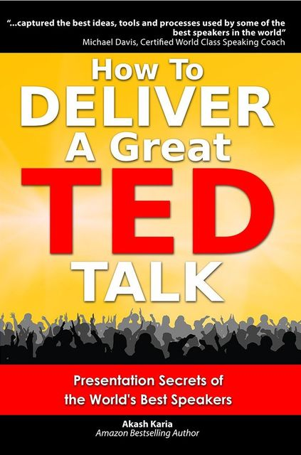 How to Deliver a Great TED Talk: Presentation Secrets of the World's Best Speakers (How to Give a TED Talk), Karia Akash