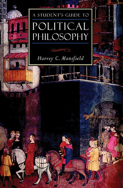 A Student's Guide to Political Philosophy, Harvey C Mansfield