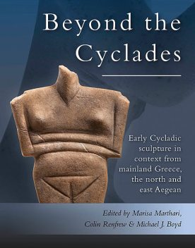 Early Cycladic Sculpture in Context from beyond the Cyclades, Michael J. Boyd, Colin Renfrew, Marisa Marthari