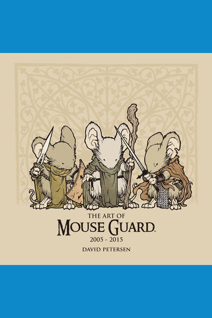 The Art of Mouse Guard: 2005 – 2015 Vol. 1, David Petersen