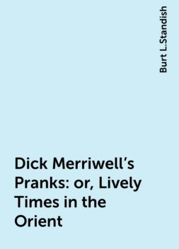 Dick Merriwell's Pranks: or, Lively Times in the Orient, Burt L.Standish