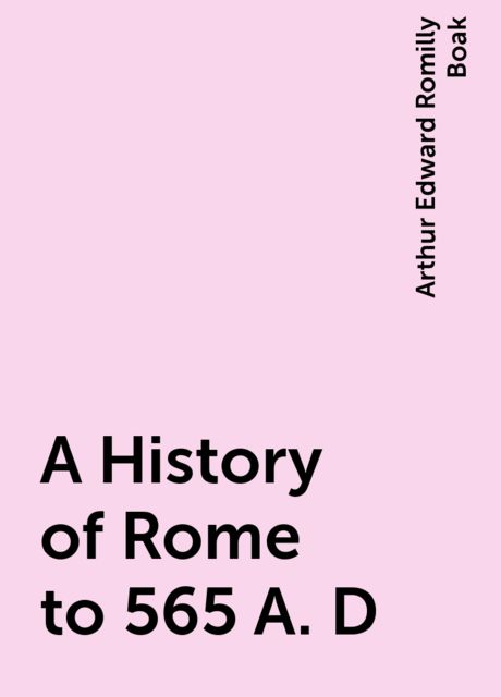 A History of Rome to 565 A. D, Arthur Edward Romilly Boak