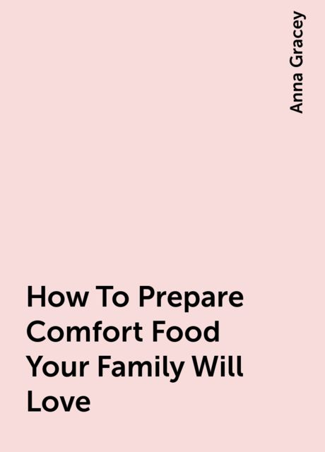 How To Prepare Comfort Food Your Family Will Love, Anna Gracey