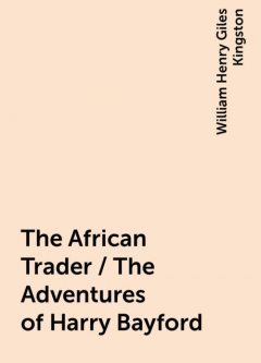 The African Trader / The Adventures of Harry Bayford, William Henry Giles Kingston