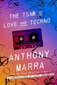 The Tsar of Love and Techno: Stories, Anthony Marra