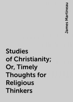 Studies of Christianity; Or, Timely Thoughts for Religious Thinkers, James Martineau