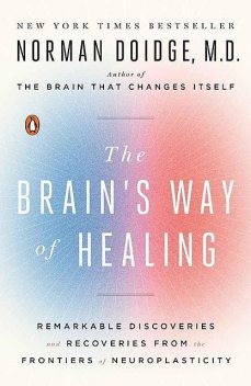 The Brain's Way of Healing: Remarkable Discoveries and Recoveries from the Frontiers of Neuroplasticity, Norman Doidge