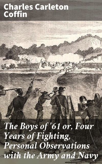 The Boys of '61 or, Four Years of Fighting, Personal Observations with the Army and Navy, Charles Carleton Coffin