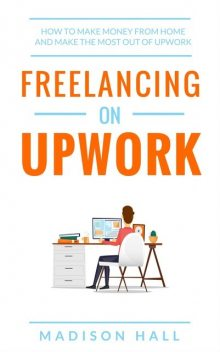Freelancing on Upwork: How to make money from home and make the most out of Upwork, Madison Hall