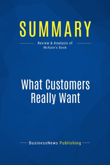 Summary : What Customers Really Want – Scott Mckain, BusinessNews Publishing