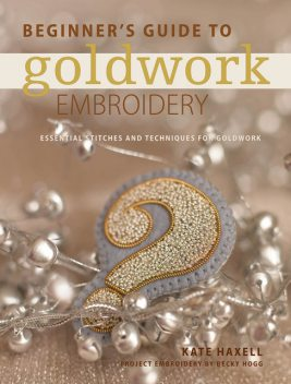 Beginner's Guide to Goldwork Embroidery, Kate Haxell