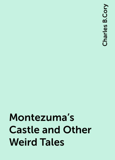 Montezuma's Castle and Other Weird Tales, Charles B.Cory