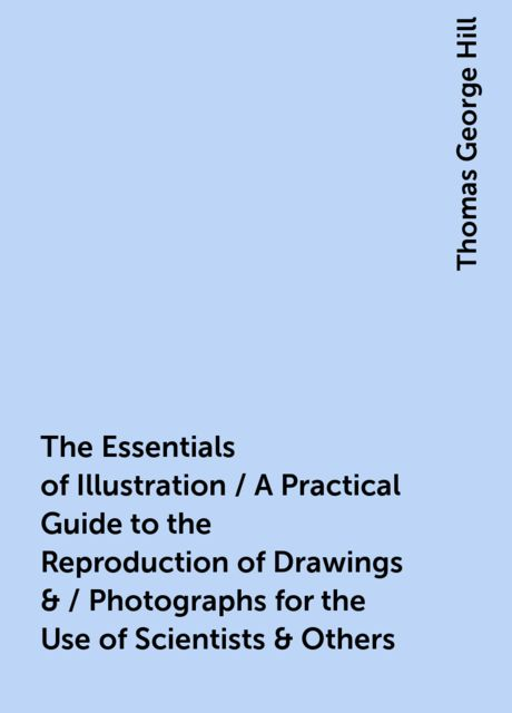 The Essentials of Illustration / A Practical Guide to the Reproduction of Drawings & / Photographs for the Use of Scientists & Others, Thomas George Hill