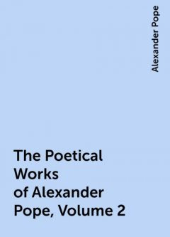 The Poetical Works of Alexander Pope, Volume 2, Alexander Pope