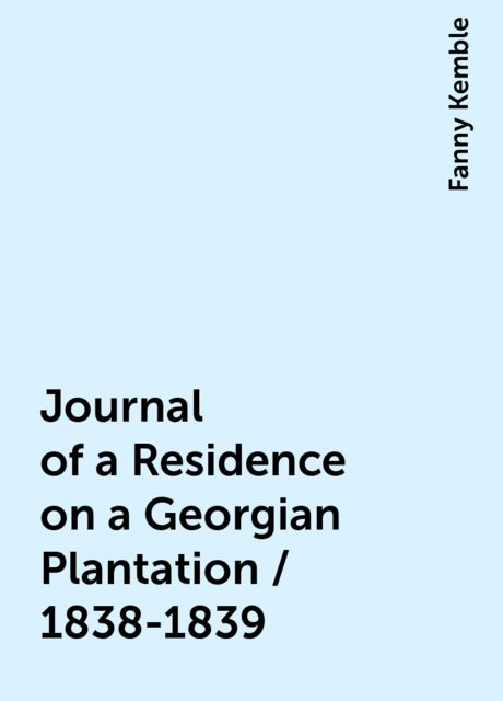 Journal of a Residence on a Georgian Plantation / 1838-1839, Fanny Kemble