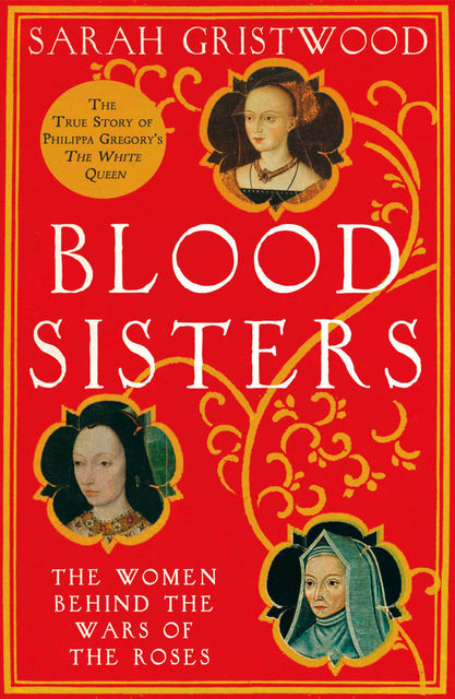Blood Sisters: The Hidden Lives of the Women Behind the Wars of the Roses, Sarah Gristwood