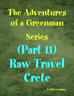 The Adventures of a Greenman Series: (Part 11) Raw Travel Crete, A Greenman