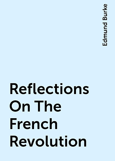 Reflections On The French Revolution, Edmund Burke
