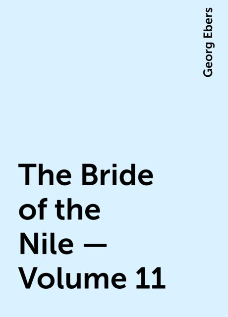 The Bride of the Nile — Volume 11, Georg Ebers