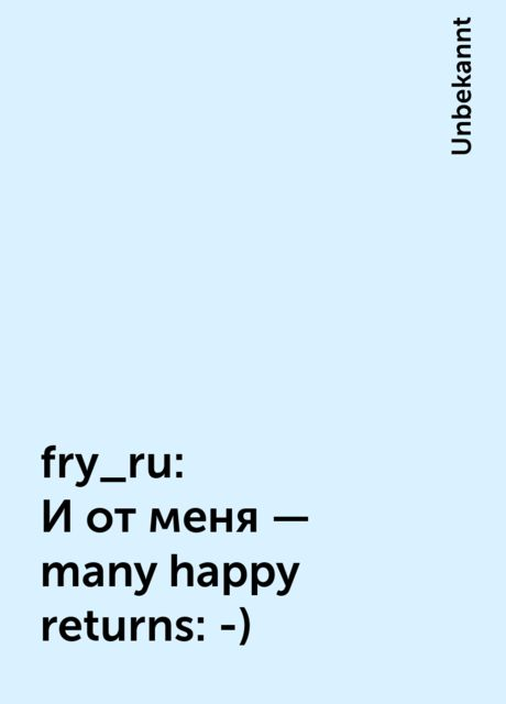 fry_ru: И от меня - many happy returns :-), Unbekannt