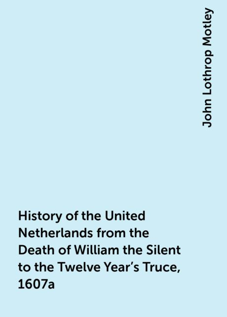 History of the United Netherlands from the Death of William the Silent to the Twelve Year's Truce, 1607a, John Lothrop Motley