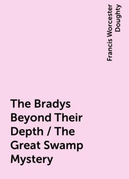 The Bradys Beyond Their Depth / The Great Swamp Mystery, Francis Worcester Doughty