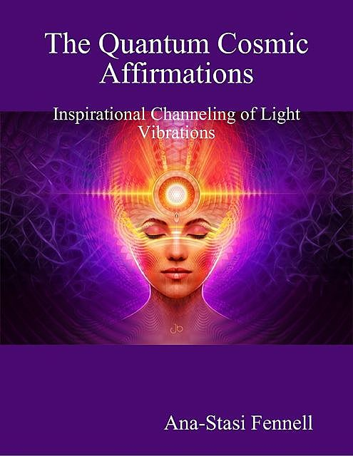 The Quantum Cosmic Affirmations.  Inspirational Channelling of Light Vibrations, Ana-Stasi Fennell