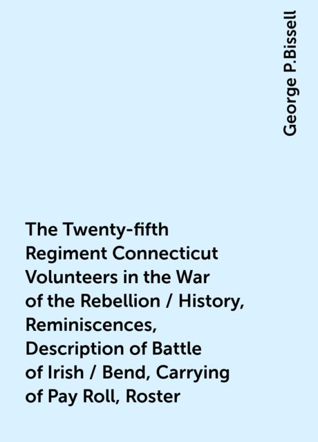 The Twenty-fifth Regiment Connecticut Volunteers in the War of the Rebellion / History, Reminiscences, Description of Battle of Irish / Bend, Carrying of Pay Roll, Roster, George P.Bissell