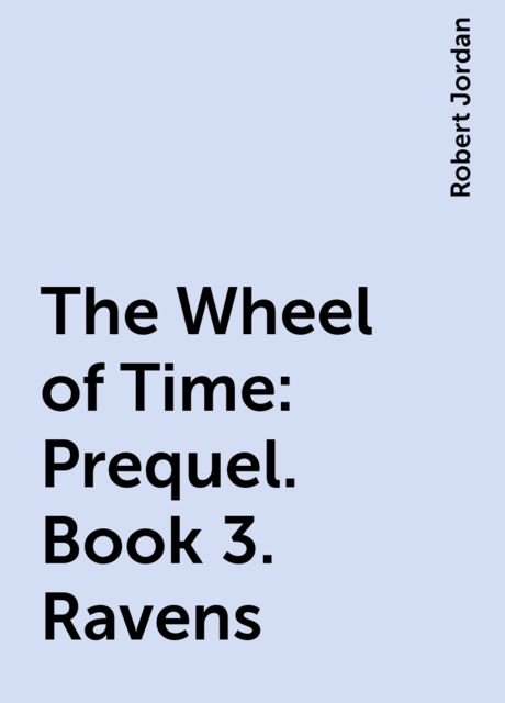 The Wheel of Time: Prequel. Book 3. Ravens, Robert Jordan
