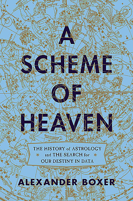 A Scheme of Heaven: The History of Astrology and the Search for our Destiny in Data, Alexander Boxer