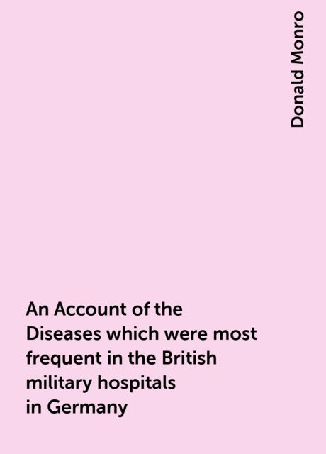 An Account of the Diseases which were most frequent in the British military hospitals in Germany, Donald Monro