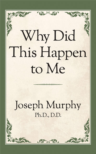 Why Did This Happen to Me, Joseph Murphy Ph.D. D.D.