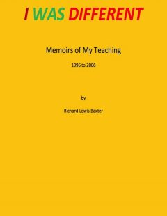 I Was Different – Memoirs of My Teaching 1996 to 2006, Richard Baxter