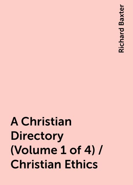 A Christian Directory (Volume 1 of 4) / Christian Ethics, Richard Baxter