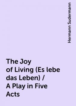 The Joy of Living (Es lebe das Leben) / A Play in Five Acts, Hermann Sudermann