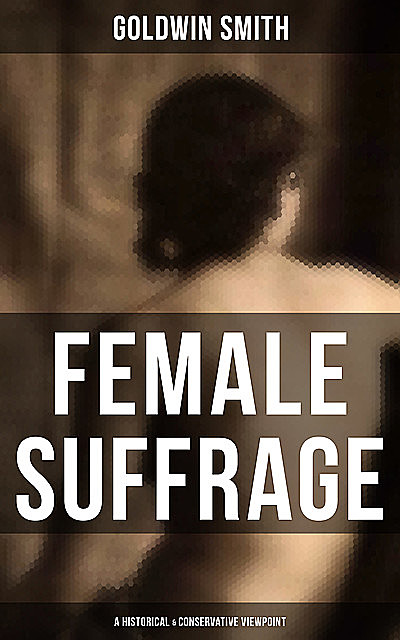FEMALE SUFFRAGE (A Historical & Conservative Viewpoint), Goldwin Smith