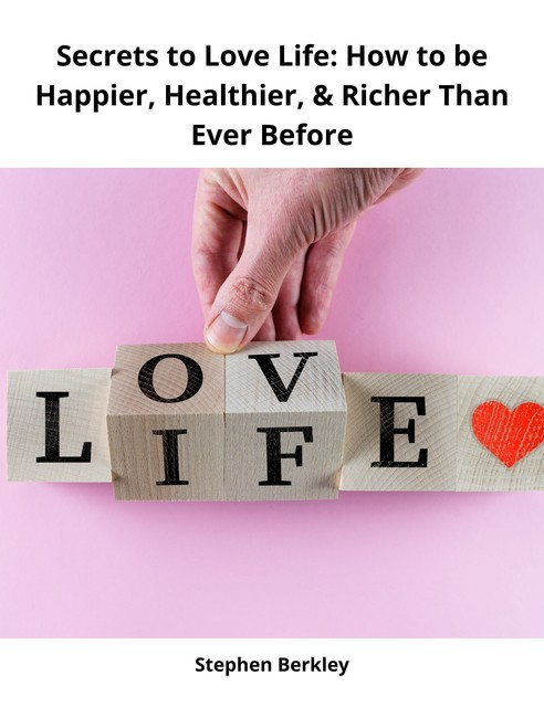 Secrets to Love Life: How to be Happier, Healthier, & Richer Than Ever Before, Stephen Berkley
