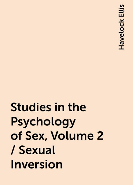 Studies in the Psychology of Sex, Volume 2 / Sexual Inversion, Havelock Ellis