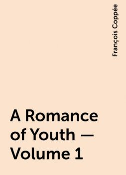 A Romance of Youth — Volume 1, François Coppée