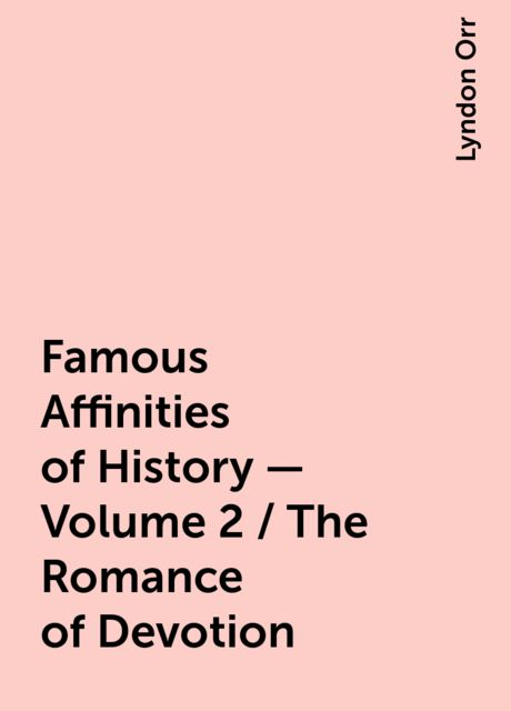 Famous Affinities of History — Volume 2 / The Romance of Devotion, Lyndon Orr