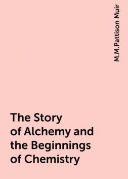 The Story of Alchemy and the Beginnings of Chemistry, M.M.Pattison Muir