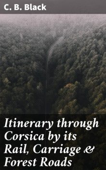 Itinerary through Corsica by its Rail, Carriage & Forest Roads, C.B.Black
