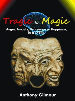 Tragic to Magic: Anger, Anxiety, Depression or Happiness, its a choice, Anthony Gilmour