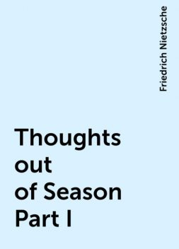 Thoughts out of Season Part I, Friedrich Nietzsche
